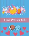 Baby's Daily Log Book: Baby's Daily Log Notebook Record Activities And Supplies Needed / Diapers / Feed / Sleep Normal Size 8 x 10 in Cover Image