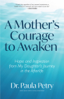 A Mother's Courage to Awaken: Hope and Inspiration from My Daughter's Journey in the Afterlife (Shamanism, Death, Resurrection) Cover Image