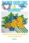 Paper Quilling for Beginners: A Simple Step By Step Guide to Learn Quilling and Pictures with Illustrations Cover Image