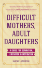 Difficult Mothers, Adult Daughters: A Guide for Separation, Liberation & Inspiration (Narcissistic Mother or Borderline Personality Disorder, Mother D Cover Image