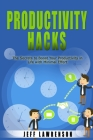 Productivity Hacks: The Secrets to Boost Your Productivity in Life with Minimal Effort Cover Image