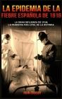 La Epidemia De La Fiebre Española De 1918: La Gran Influenza De 1918; La Pandemia Mas Letal De La Historia. Cover Image