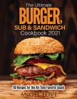 The Ultimate Burger, Sub & Sandwich Cookbook 2021: 50 Recipes for the All-Time Favorite Snack Cover Image