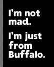 I'm not mad. I'm just from Buffalo.: I'm not mad. I'm just from Buffalo.: A Fun Composition Book for a Native Buffalo, NY Resident and Sports Fan Cover Image