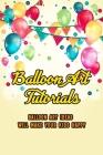 Balloon Art Tutorials: Balloon Art Ideas Will Make Your Kids Happy: The Art Of Balloon Cover Image