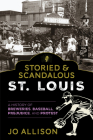 Storied & Scandalous St. Louis: A History of Breweries, Baseball, Prejudice, and Protest Cover Image