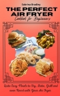 The Perfect Air Fryer Cookbook for Beginners: Quite Easy Meals to Fry, Bake, Grill and even Roast with Your Air Fryer Cover Image