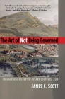 The Art of Not Being Governed: An Anarchist History of Upland Southeast Asia (Yale Agrarian Studies Series) Cover Image