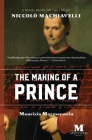 The Making of a Prince: A Novel Based on the Life of Niccolò Machiavelli Cover Image