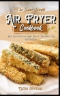 The Super Simple Air Fryer Cookbook: 100 Effortless And Tasty Recipes For Beginners Cover Image