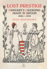 Lost Prestige: Hungary's Changing Image in Britain 1894--1918 Cover Image