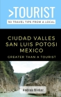 Greater Than a Tourist- Ciudad Valles, San Luis Potosi, Mexico: 50 Travel Tips from a Local Cover Image