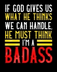 If God Gives Us What He Thinks We Can Handle He Must Think I'm A Badass: A Notebook For Surgery Patients 8x10 150 Pages Cover Image