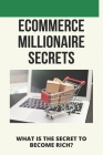Ecommerce Millionaire Secrets: What Is The Secret To Become Rich?: Millionaires Share Their Secrets Cover Image
