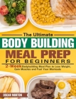 The Ultimate Bodybuilding Meal Prep for Beginners: 2-Week Bodybuilding Meal Plan to Lose Weight, Gain Muscles and Fuel Your Workouts Cover Image