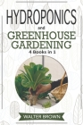 Hydroponics and Greenhouse Gardening: 4 in 1 - The Complete Guide to Growing Healthy Vegetables, Herbs, and Fruit Year-Round Cover Image