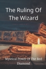 The Ruling Of The Wizard: Mystical Power Of The Red Diamond: Fairy Tale Of Magical Red Diamon Cover Image