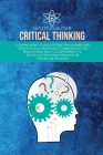 Critical Thinking: Learn How to Solve Big Problems and Drastically Improve Communication Skills and Self Confidence to Develop Decision M Cover Image