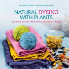 Natural Dyeing with Plants: Glorious Colors from Roots, Leaves & Flowers Cover Image
