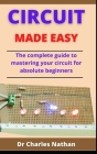 Circuit Made Easy: The Complete Guide To Mastering Your Circuit For Absolute Beginners Cover Image