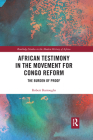 African Testimony in the Movement for Congo Reform: The Burden of Proof (Routledge Studies in the Modern History of Africa) Cover Image