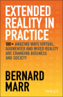 Extended Reality in Practice: 100+ Amazing Ways Virtual, Augmented and Mixed Reality Are Changing Business and Society Cover Image
