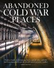 Abandoned Cold War Places: Nuclear Bunkers, Submarine Bases, Missile Silos, Airfields and Listening Posts from the World's Most Secretive Conflic Cover Image