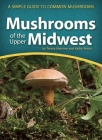 Mushrooms of the Upper Midwest: A Simple Guide to Common Mushrooms (Mushroom Guides) Cover Image
