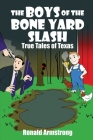 The Boys of the Bone Yard Slash: True Tales of Texas Cover Image