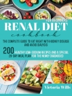 Renal Diet Cookbook for Beginners: The Complete Guide to Eat Right with Kidney Disease and Avoid Dialysis. 200 Healthy Low-Sodium Recipes and a Specia Cover Image