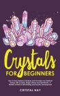 Crystals For Beginners: How to Heal, Balance Chakras and Increase your Spiritual Energy with Crystals, Magic Stones and Gemstones, A Modern Gu Cover Image