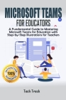 Microsoft Teams For Educators: A Fundamental Guide to Mastering Microsoft Teams for Education with Step-by-Step Illustrations For Teachers Cover Image