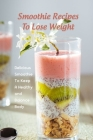 Smoothie Recipes To Lose Weight: Delicious Smoothie To Keep A Healthy and Balance Body: The Smoothie Recipe Book Cover Image
