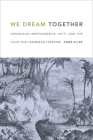 We Dream Together: Dominican Independence, Haiti, and the Fight for Caribbean Freedom Cover Image