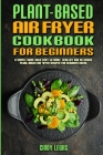 Plant Based Air Fryer Cookbook For Beginners: A Simple Guide With Easy to make, Healthy and Delicious Plant Based Air Fryer Recipes For Beginner Users Cover Image