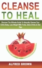 Cleanse to Heal: Discover The Ultimate Guide To Naturally Cleanse Your Entire Body, Lose Weight With Fruits, Detox Drinks & Diet Plan Cover Image