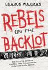 Rebels on the Backlot: Six Maverick Directors and How They Conquered the Hollywood Studio System Cover Image