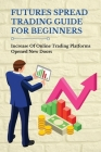 Futures Spread Trading Guide For Beginners: Increase Of Online Trading Platforms Opened New Doors: Day Trading Futures Cover Image