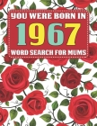 You Were Born In 1967: Word Search For Mums: Word Search Book for Adults And Mums Large Print with 1600+ Cleverly Hidden Words Searches In 85 Cover Image