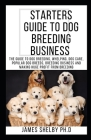 Starters Guide to Dog Breeding Business: The Guide To Dog Breeding, Whelping, Dog Care, Popular Dog Breeds, Breeding Business And Making Huge Profit F Cover Image