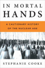 In Mortal Hands: A Cautionary History of the Nuclear Age Cover Image