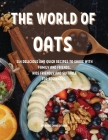 ThЕ World of Oats: 114 DЕlicious and Quick RЕcipЕs to SharЕ With Family and FriЕnds. Kids FriЕndly an Cover Image