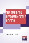 The American Reformed Cattle Doctor: Containing The Necessary Information For Preserving The Health And Curing The Diseases Of Oxen, Cows, Sheep Cover Image
