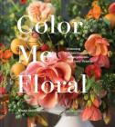 Color Me Floral: Techniques for Creating Stunning Monochromatic Arrangements for Every Season (Flower Arranging Books, Flower Color Guide, Floral Designs Books, Coffee Table Books) Cover Image