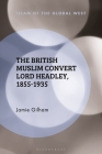 The British Muslim Convert Lord Headley, 1855-1935 (Islam of the Global West) Cover Image