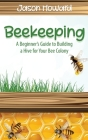 Beekeeping: A Beginner's Guide to Building a Hive for Your Bee Colony Cover Image