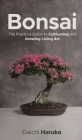 Bonsai: The Practical Guide to Cultivating and Growing Living Art Cover Image