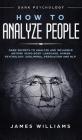 How to Analyze People: Dark Psychology - Dark Secrets to Analyze and Influence Anyone Using Body Language, Human Psychology, Subliminal Persu Cover Image