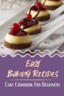 Easy Baking Recipes: Cake Cookbook For Beginners: Traditional Recipes Of Cake Cover Image