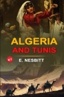 Algeria and Tunis by E. Nesbitt: Classic Edition Annotated Illustrations : Classic Edition Annotated Illustrations Cover Image